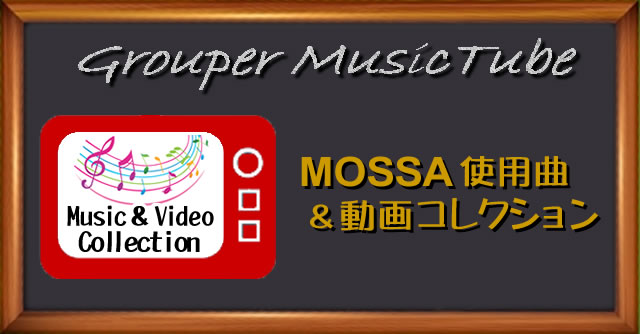 Grouper Music Tube /MOSSA使用曲&動画コレクション