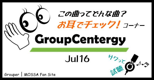 GroupCentergy/Jul16 試聴【お耳でチェック】